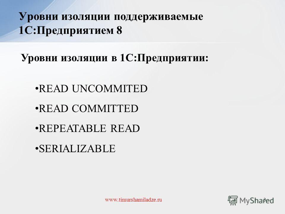 Уровни изоляции поддерживаемые 1С:Предприятием 8 3www.timurshamiladze.ru Уровни изоляции в 1С:Предприятии: READ UNCOMMITED READ COMMITTED REPEATABLE READ SERIALIZABLE