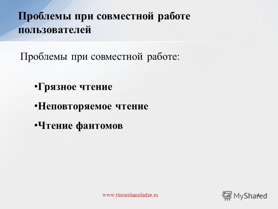 Проблемы при совместной работе пользователей 4www.timurshamiladze.ru Проблемы при совместной работе: Грязное чтение Неповторяемое чтение Чтение фантомов