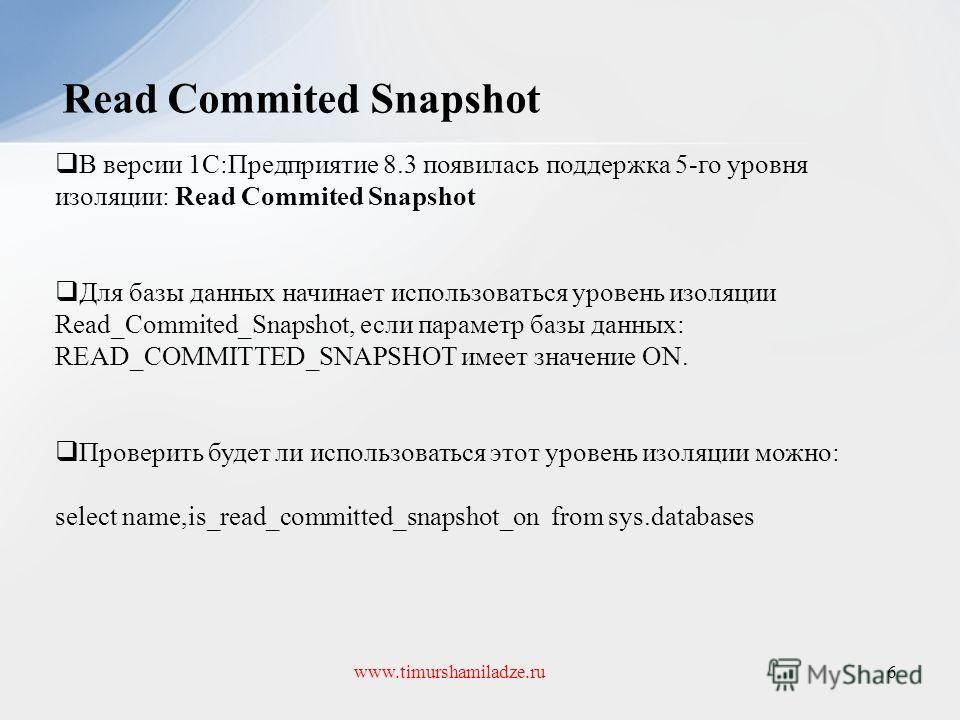 Read Commited Snapshot 6www.timurshamiladze.ru В версии 1С:Предприятие 8.3 появилась поддержка 5-го уровня изоляции: Read Commited Snapshot Для базы данных начинает использоваться уровень изоляции Read_Commited_Snapshot, если параметр базы данных: RE