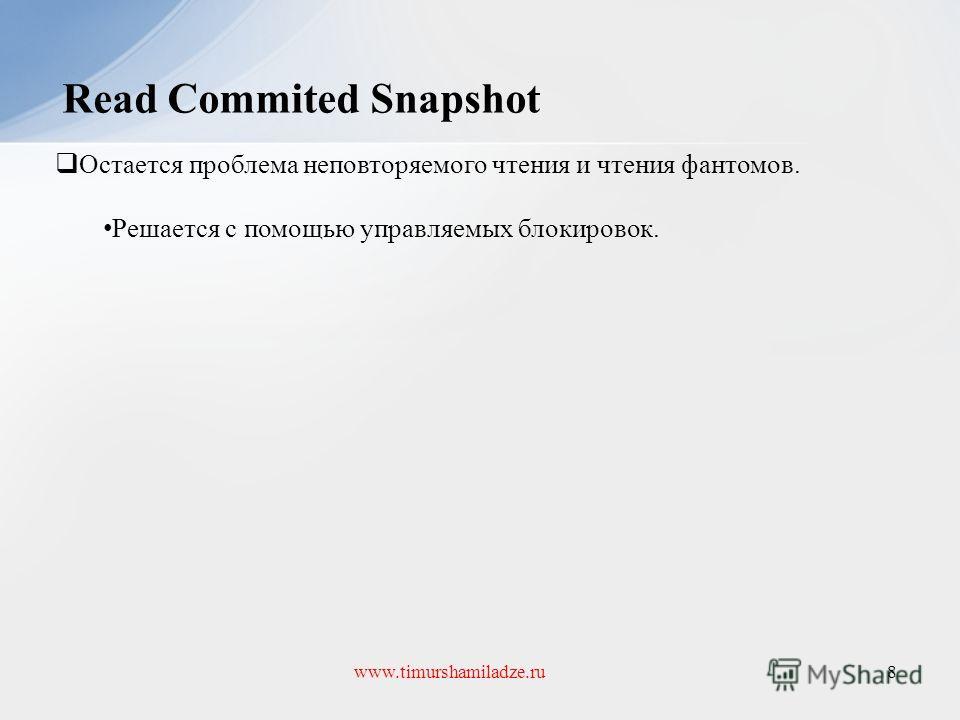 Read Commited Snapshot 8www.timurshamiladze.ru Остается проблема неповторяемого чтения и чтения фантомов. Решается с помощью управляемых блокировок.