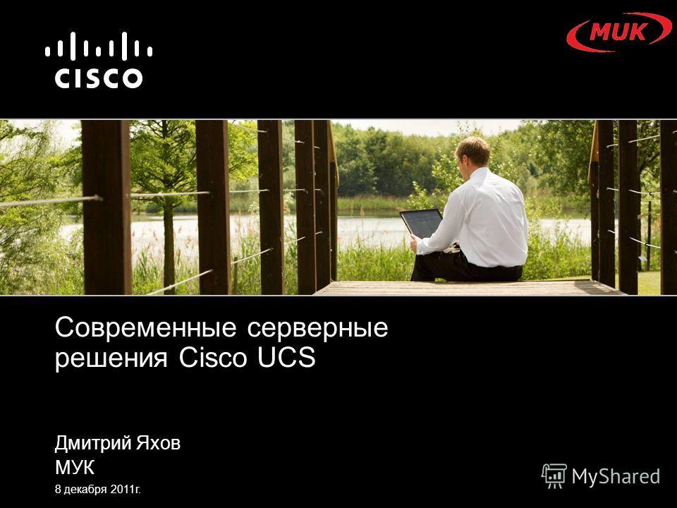 Дмитрий Яхов МУК 8 декабря 2011г. Современные серверные решения Cisco UCS