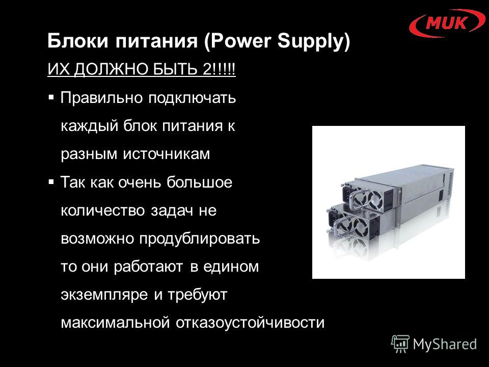 Блоки питания (Power Supply) Правильно подключать каждый блок питания к разным источникам Так как очень большое количество задач не возможно продублировать то они работают в едином экземпляре и требуют максимальной отказоустойчивости ИХ ДОЛЖНО БЫТЬ 2