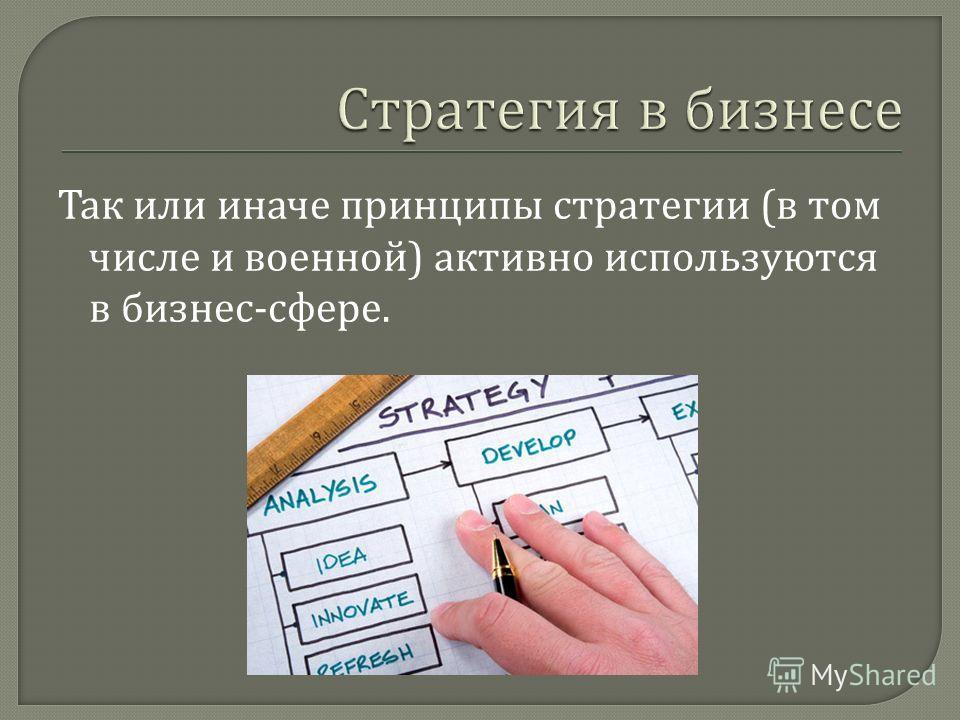 Так или иначе принципы стратегии ( в том числе и военной ) активно используются в бизнес - сфере.