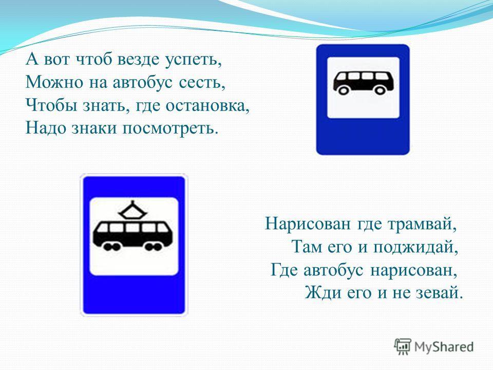 А вот чтоб везде успеть, Можно на автобус сесть, Чтобы знать, где остановка, Надо знаки посмотреть. Нарисован где трамвай, Там его и поджидай, Где автобус нарисован, Жди его и не зевай.