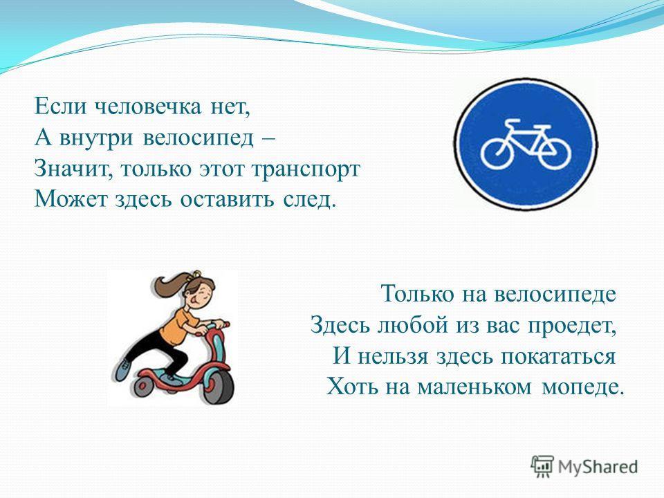 Если человечка нет, А внутри велосипед – Значит, только этот транспорт Может здесь оставить след. Только на велосипеде Здесь любой из вас проедет, И нельзя здесь покататься Хоть на маленьком мопеде.