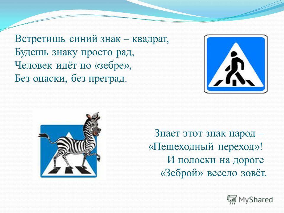 Встретишь синий знак – квадрат, Будешь знаку просто рад, Человек идёт по «зебре», Без опаски, без преград. Знает этот знак народ – «Пешеходный переход»! И полоски на дороге «Зеброй» весело зовёт.