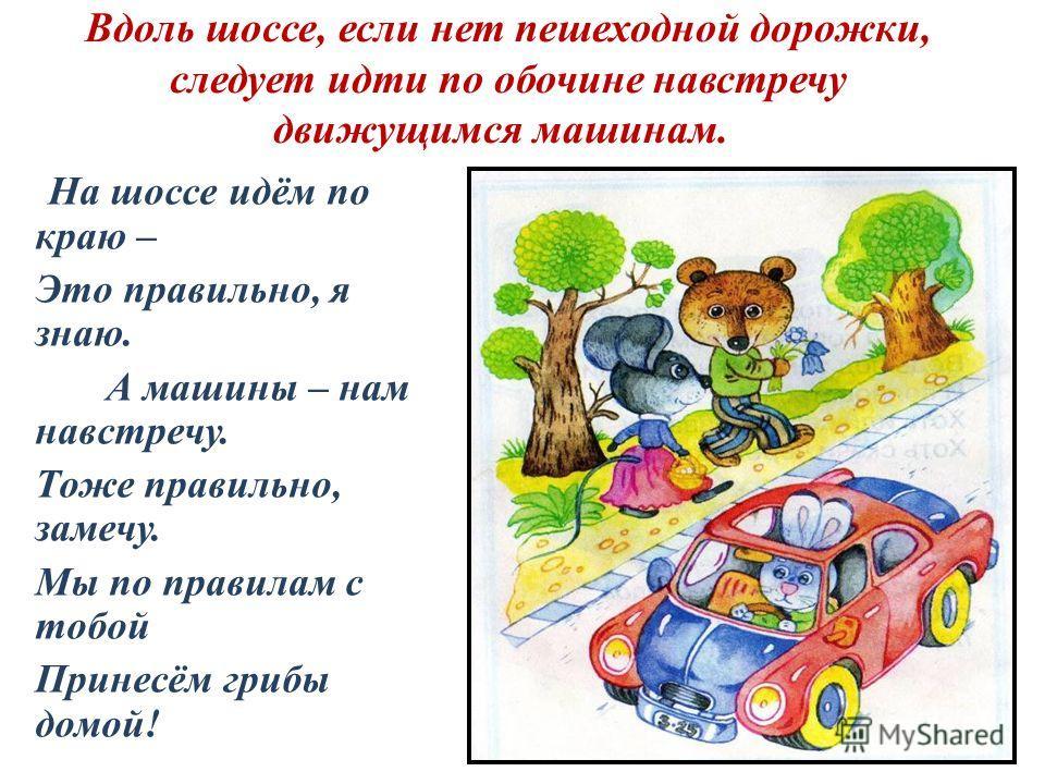 Вдоль шоссе, если нет пешеходной дорожки, следует идти по обочине навстречу движущимся машинам. На шоссе идём по краю – Это правильно, я знаю. А машины – нам навстречу. Тоже правильно, замечу. Мы по правилам с тобой Принесём грибы домой!