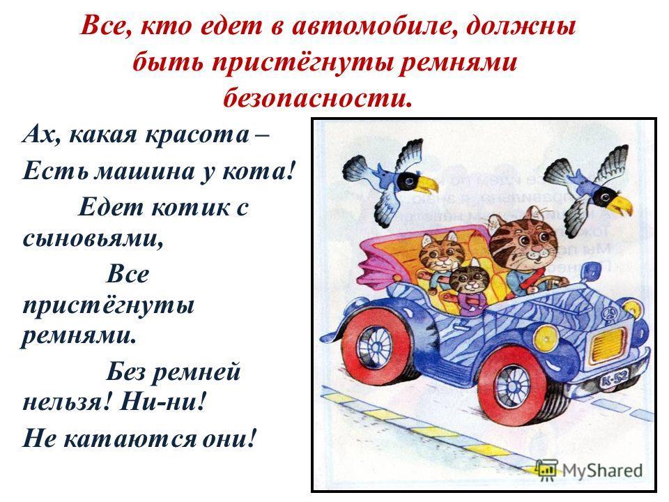 Все, кто едет в автомобиле, должны быть пристёгнуты ремнями безопасности. Ах, какая красота – Есть машина у кота! Едет котик с сыновьями, Все пристёгнуты ремнями. Без ремней нельзя! Ни-ни! Не катаются они!