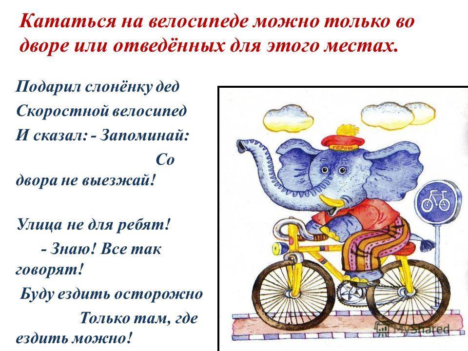 Кататься на велосипеде можно только во дворе или отведённых для этого местах. Подарил слонёнку дед Скоростной велосипед И сказал: - Запоминай: Со двора не выезжай! Улица не для ребят! - Знаю! Все так говорят! Буду ездить осторожно Только там, где езд