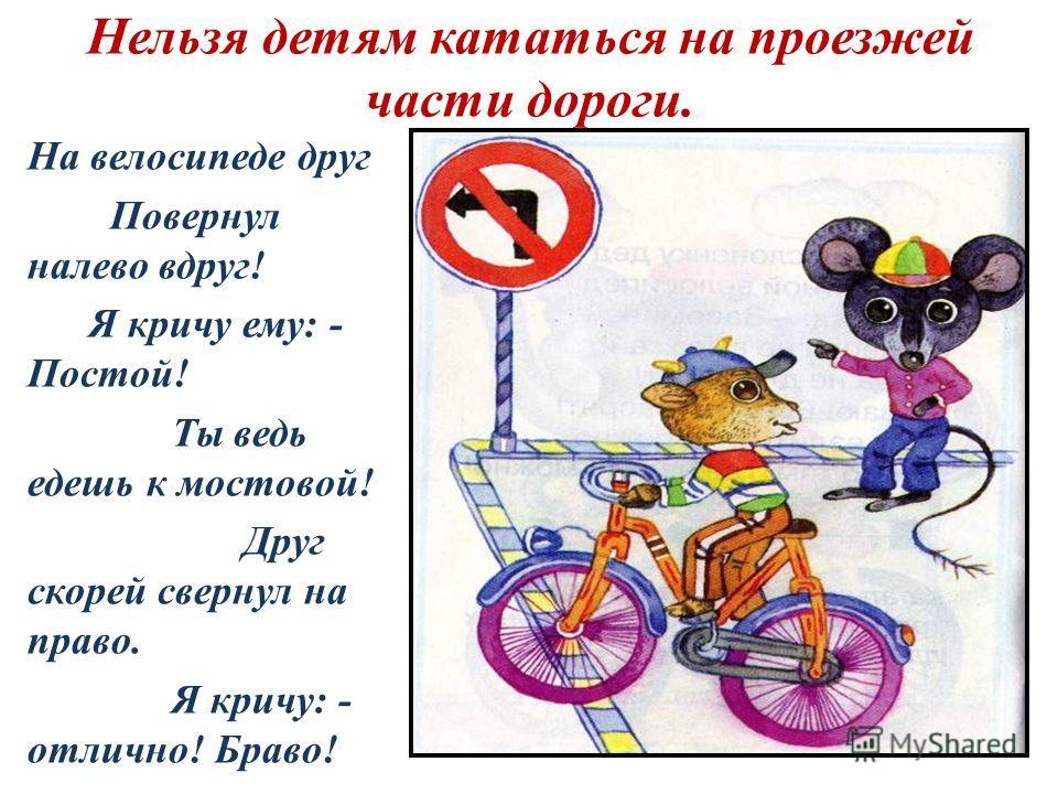 Нельзя детям кататься на проезжей части дороги. На велосипеде друг Повернул налево вдруг! Я кричу ему: - Постой! Ты ведь едешь к мостовой! Друг скорей свернул на право. Я кричу: - отлично! Браво!