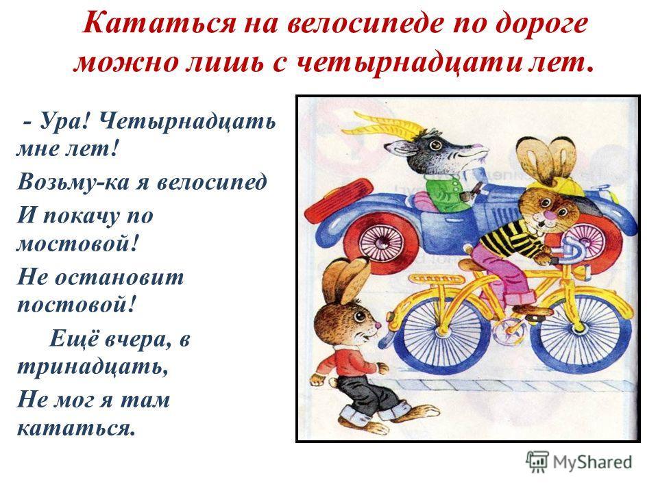 Кататься на велосипеде по дороге можно лишь с четырнадцати лет. - Ура! Четырнадцать мне лет! Возьму-ка я велосипед И покачу по мостовой! Не остановит постовой! Ещё вчера, в тринадцать, Не мог я там кататься.