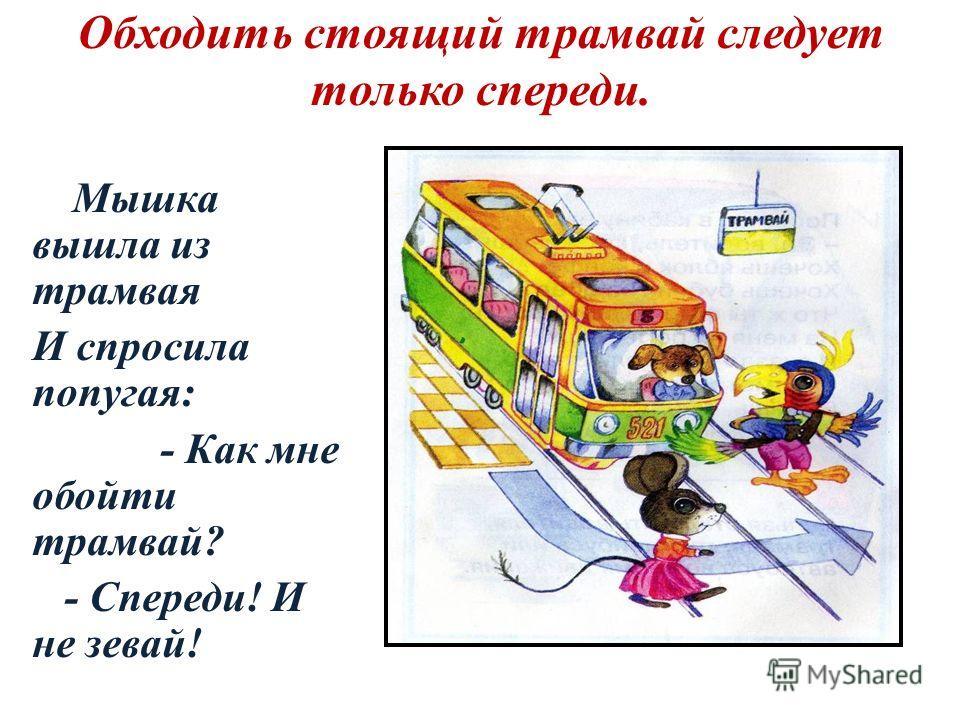 Обходить стоящий трамвай следует только спереди. Мышка вышла из трамвая И спросила попугая: - Как мне обойти трамвай? - Спереди! И не зевай!