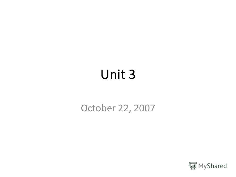 Unit 3 October 22, 2007