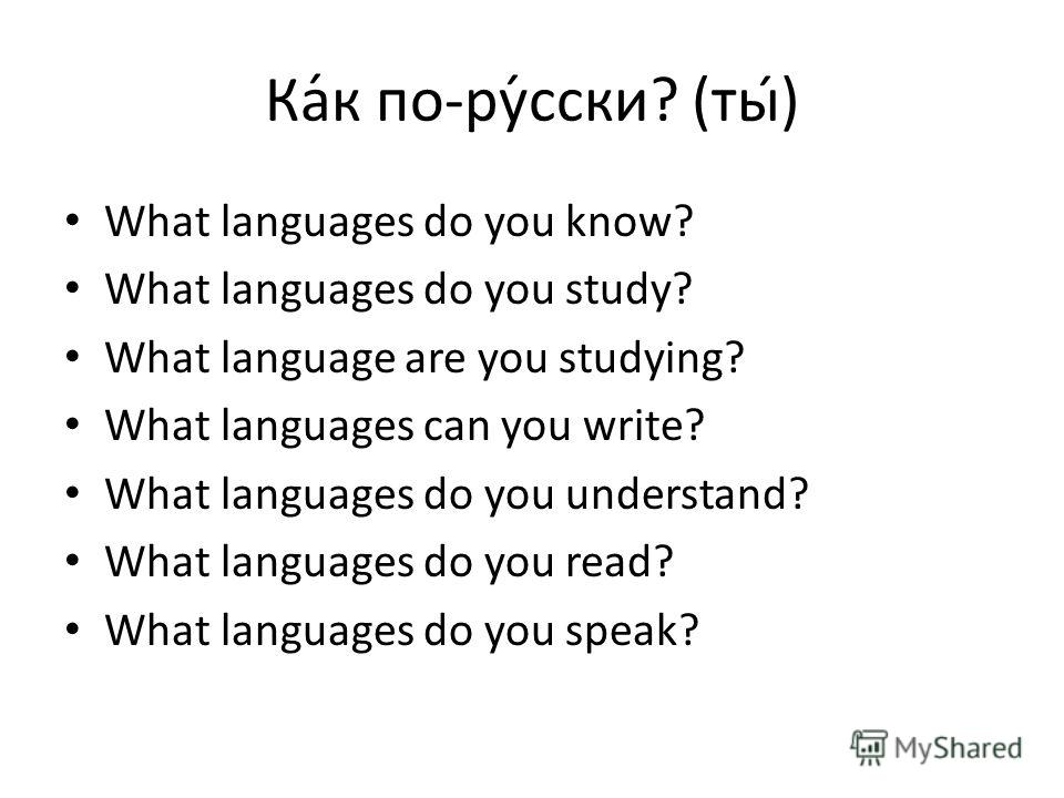 Ка́к по-ру́сски? (ты) What languages do you know? What languages do you study? What language are you studying? What languages can you write? What languages do you understand? What languages do you read? What languages do you speak?