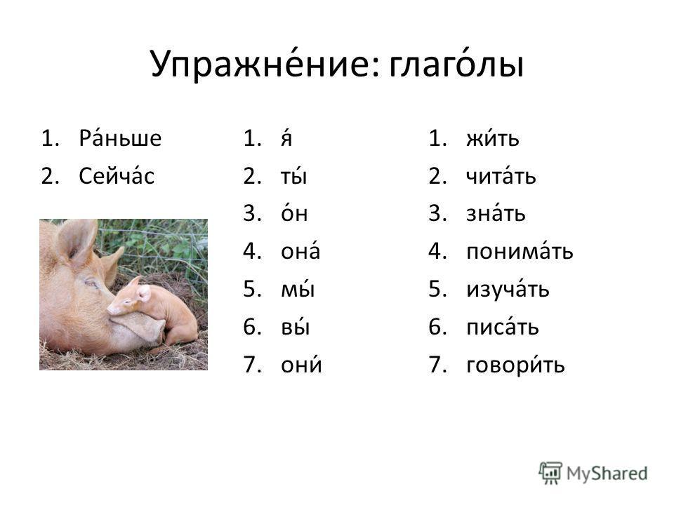 Упражне́ние: глаго́лы 1.Ра́ньше 2.Сейча́с 1.я́ 2.ты́ 3.о́н 4.она́ 5.мы́ 6.вы́ 7.они́ 1.жи́ть 2.чита́ть 3.зна́ть 4.понима́ть 5.изуча́ть 6.писа́ть 7.говори́ть