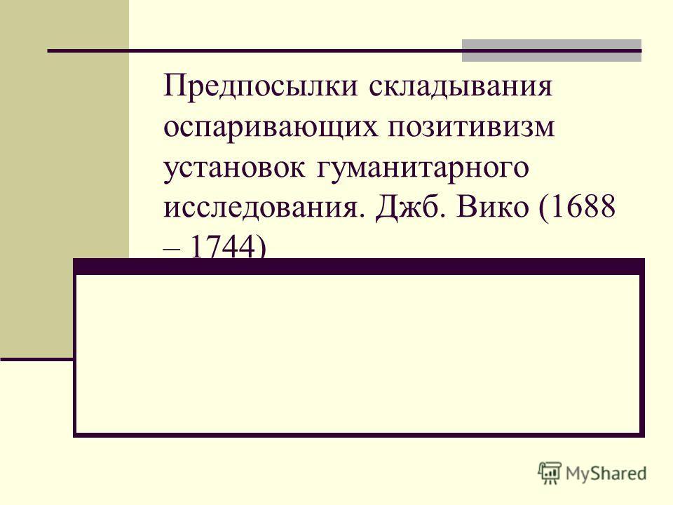 Предпосылки складывания оспаривающих позитивизм установок гуманитарного исследования. Джб. Вико (1688 – 1744)