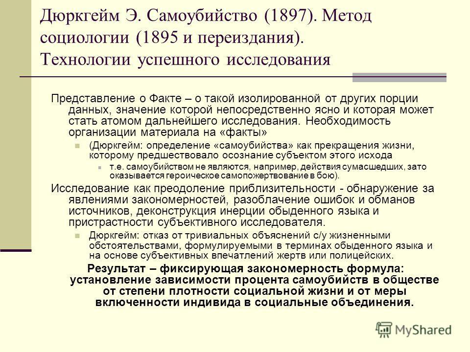 Дюркгейм Э. Самоубийство (1897). Метод социологии (1895 и переиздания). Технологии успешного исследования Представление о Факте – о такой изолированной от других порции данных, значение которой непосредственно ясно и которая может стать атомом дальне