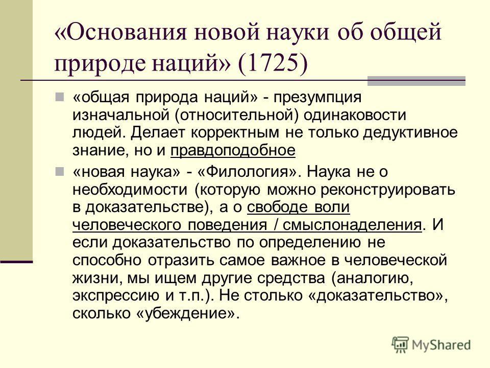 «Основания новой науки об общей природе наций» (1725) «общая природа наций» - презумпция изначальной (относительной) одинаковости людей. Делает корректным не только дедуктивное знание, но и правдоподобное «новая наука» - «Филология». Наука не о необх