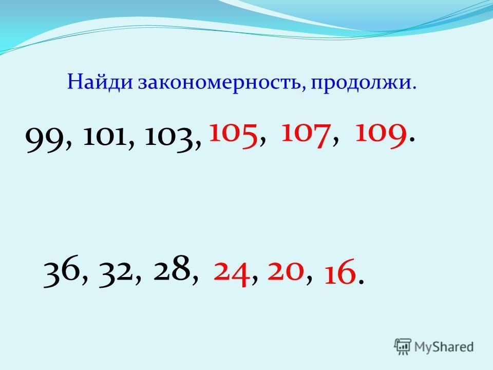 Найди закономерность, продолжи. 99, 101, 103, 105, 107,109. 36, 32, 28,24,20, 16.