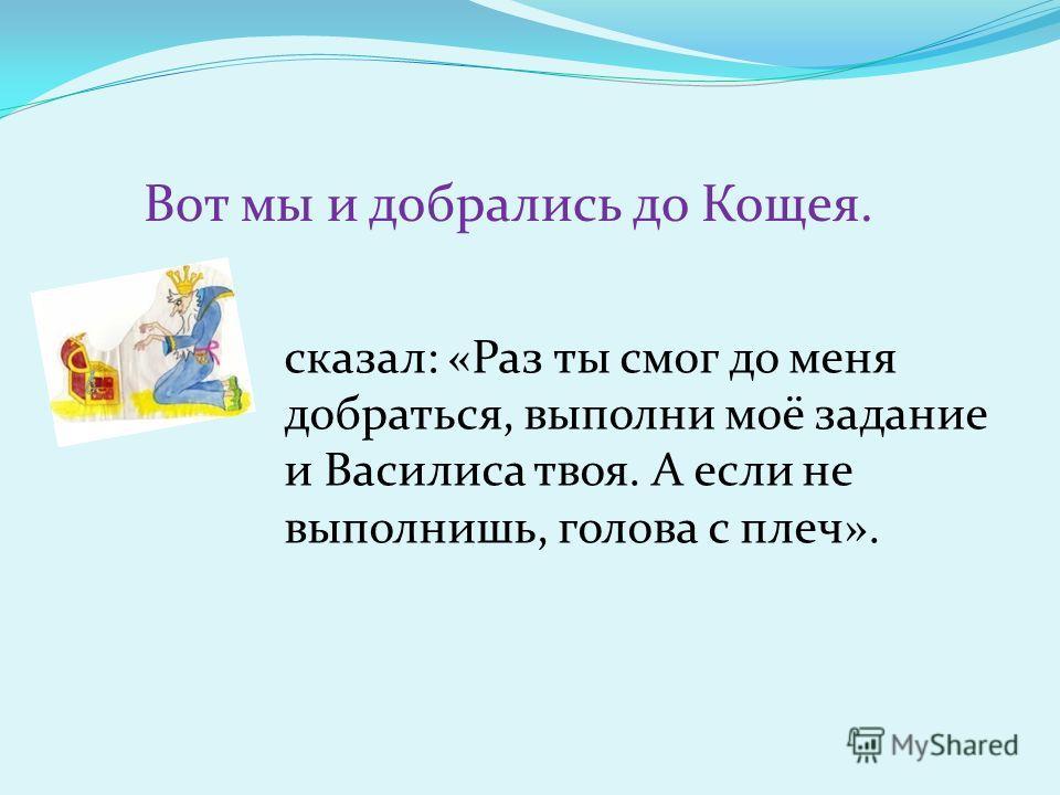 Вот мы и добрались до Кощея. сказал: «Раз ты смог до меня добраться, выполни моё задание и Василиса твоя. А если не выполнишь, голова с плеч».