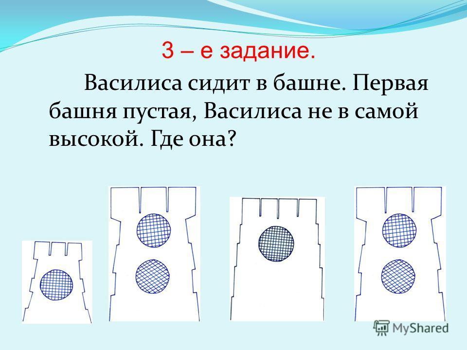 3 – е задание. Василиса сидит в башне. Первая башня пустая, Василиса не в самой высокой. Где она?