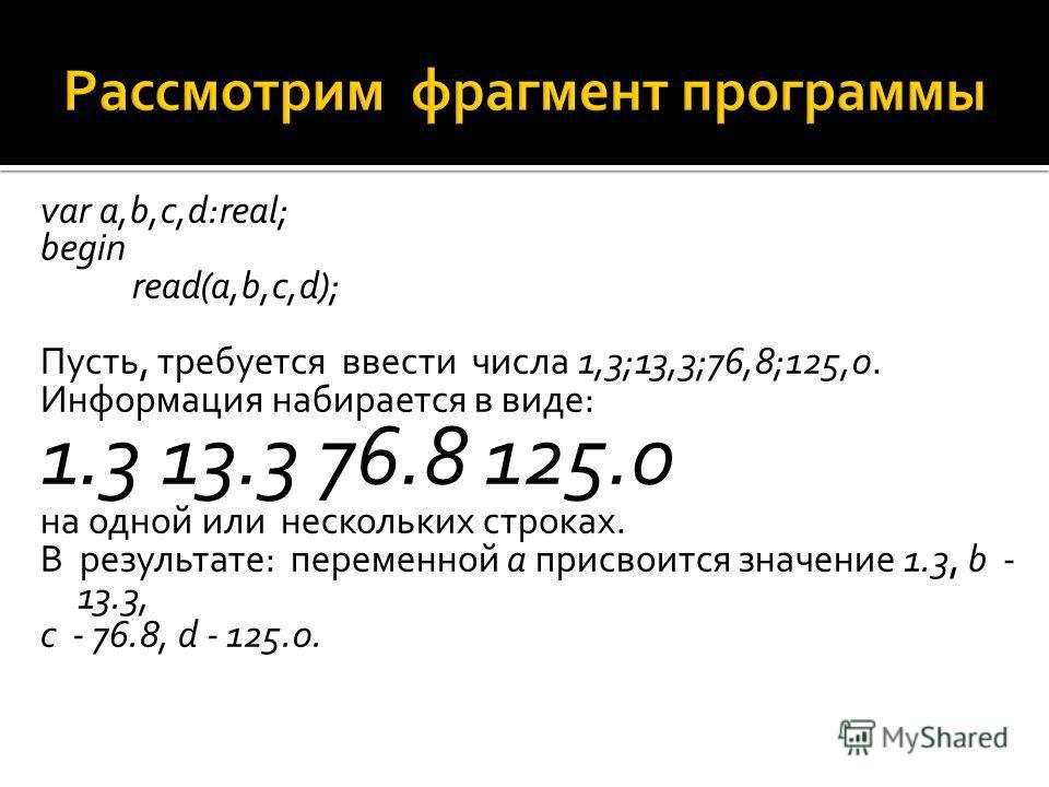 var a,b,c,d:real; begin read(a,b,c,d); Пусть, требуется ввести числа 1,3;13,3;76,8;125,0. Информация набирается в виде: 1.3 13.3 76.8 125.0 на одной или нескольких строках. В результате: переменной а присвоится значение 1.3, b - 13.3, с - 76.8, d - 1