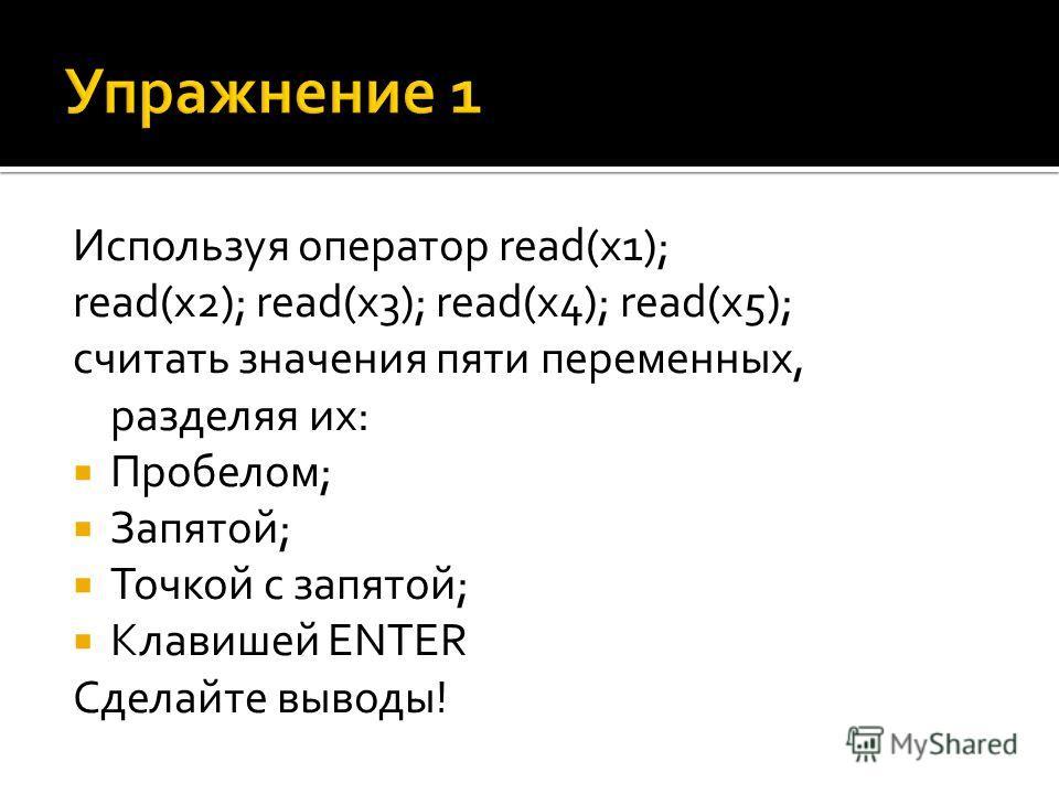 Используя оператор read(x1); read(x2); read(x3); read(x4); read(x5); считать значения пяти переменных, разделяя их: Пробелом; Запятой; Точкой с запятой; Клавишей ENTER Сделайте выводы!