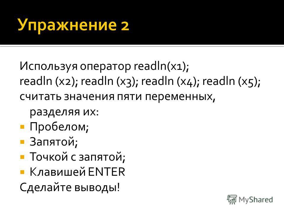 Используя оператор readln(x1); readln (x2); readln (x3); readln (x4); readln (x5); считать значения пяти переменных, разделяя их: Пробелом; Запятой; Точкой с запятой; Клавишей ENTER Сделайте выводы!