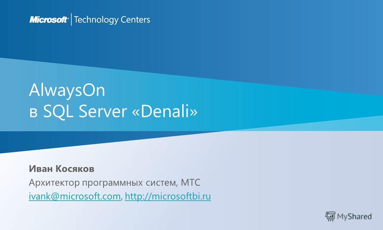 AlwaysOn в SQL Server «Denali» Иван Косяков Архитектор программных систем, MTC ivank@microsoft.comivank@microsoft.com, http://microsoftbi.ruhttp://microsoftbi.ru
