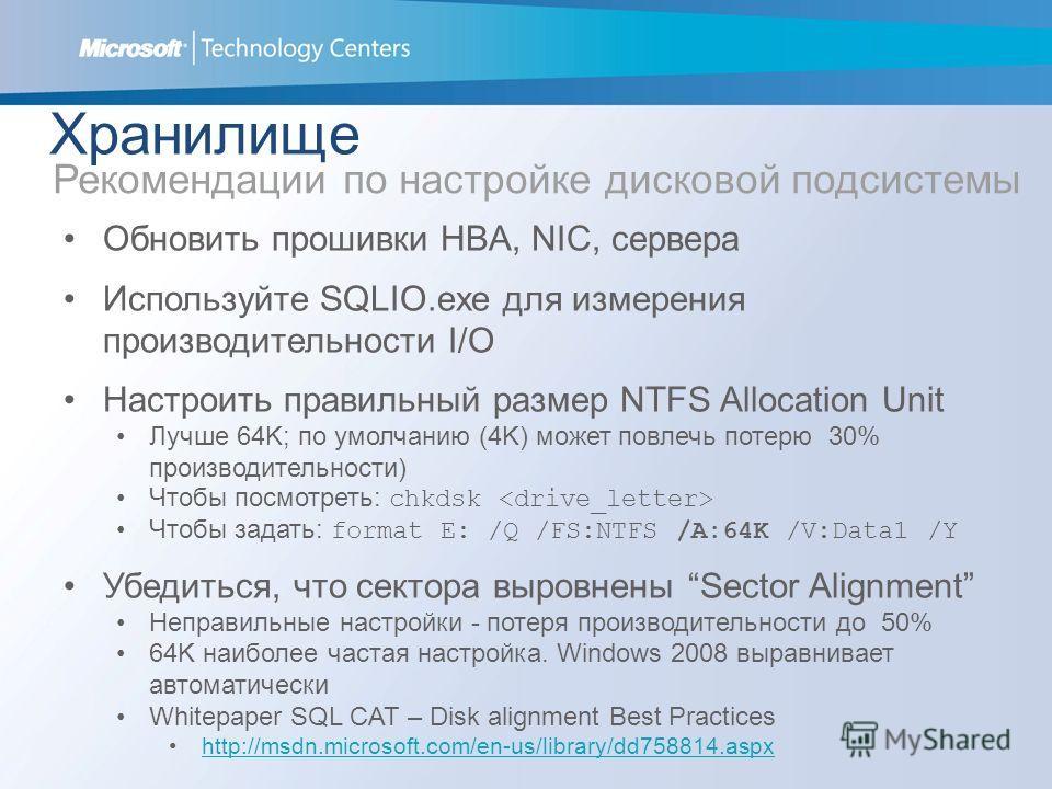 Хранилище Рекомендации по настройке дисковой подсистемы Обновить прошивки HBA, NIC, сервера Используйте SQLIO.exe для измерения производительности I/O Настроить правильный размер NTFS Allocation Unit Лучше 64K; по умолчанию (4K) может повлечь потерю