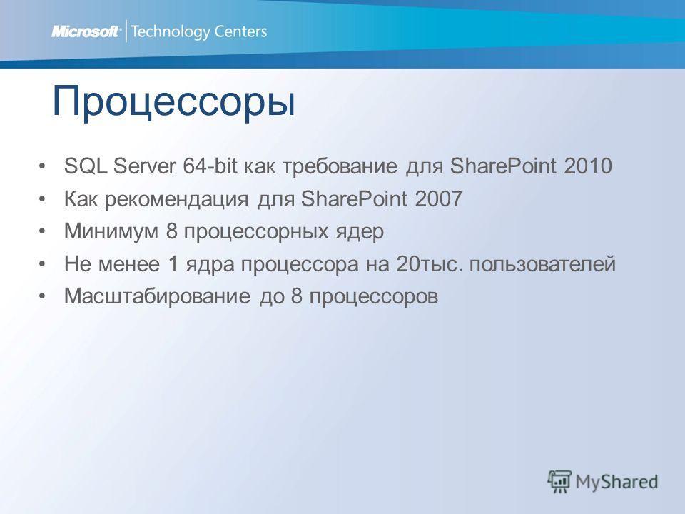 Процессоры SQL Server 64-bit как требование для SharePoint 2010 Как рекомендация для SharePoint 2007 Минимум 8 процессорных ядер Не менее 1 ядра процессора на 20тыс. пользователей Масштабирование до 8 процессоров