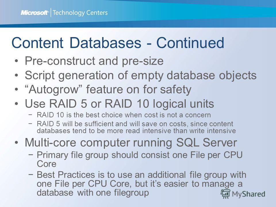 Content Databases - Continued Pre-construct and pre-size Script generation of empty database objects Autogrow feature on for safety Use RAID 5 or RAID 10 logical units RAID 10 is the best choice when cost is not a concern RAID 5 will be sufficient an