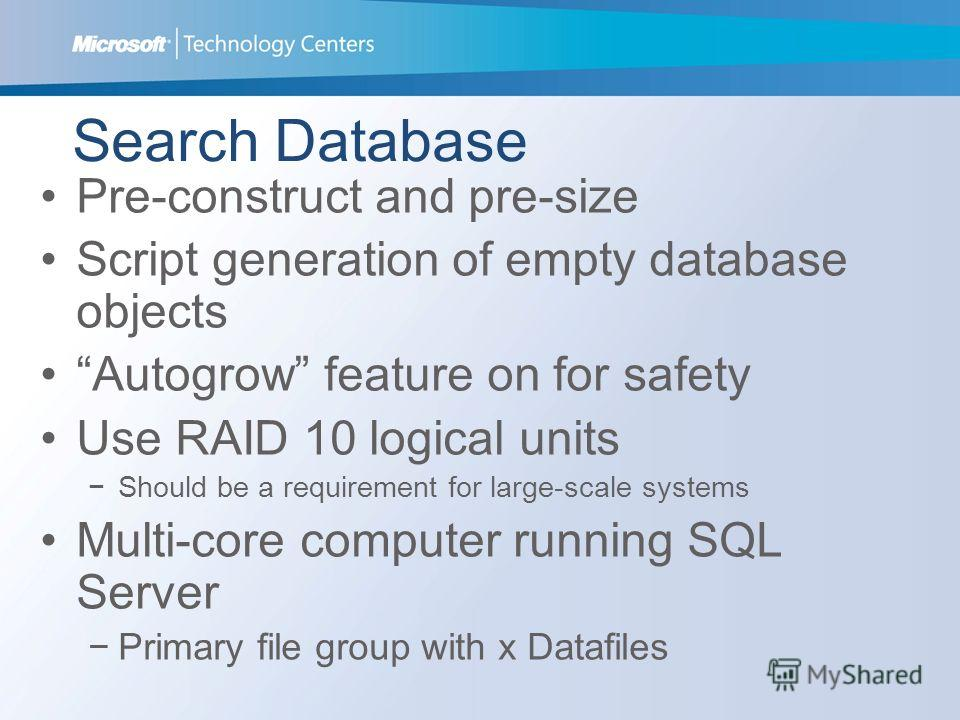 Search Database Pre-construct and pre-size Script generation of empty database objects Autogrow feature on for safety Use RAID 10 logical units Should be a requirement for large-scale systems Multi-core computer running SQL Server Primary file group