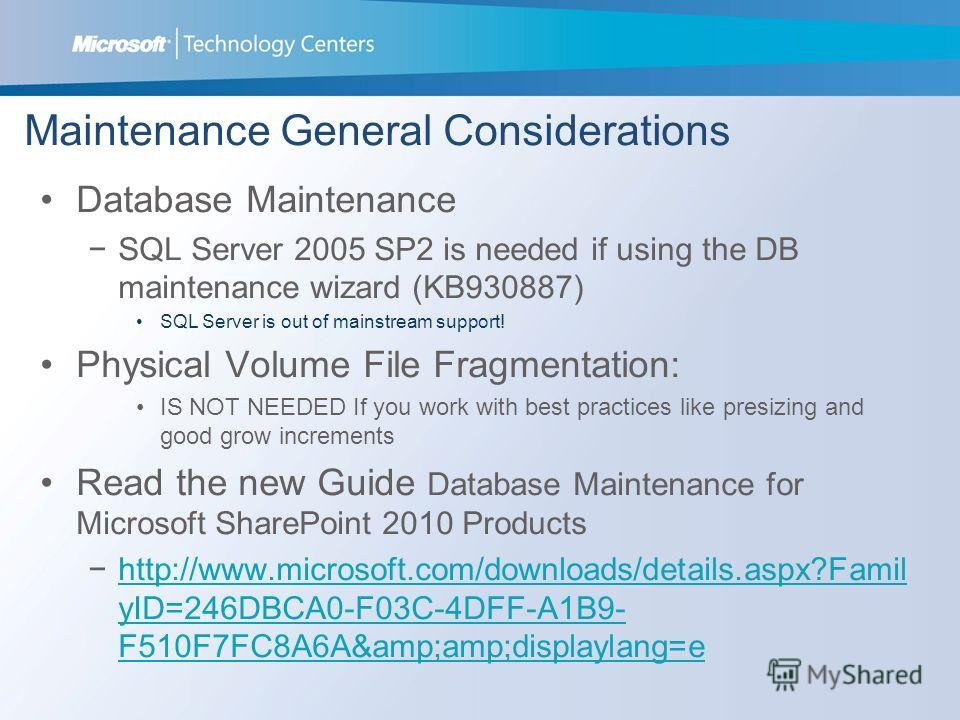 Maintenance General Considerations Database Maintenance SQL Server 2005 SP2 is needed if using the DB maintenance wizard (KB930887) SQL Server is out of mainstream support! Physical Volume File Fragmentation: IS NOT NEEDED If you work with best pract
