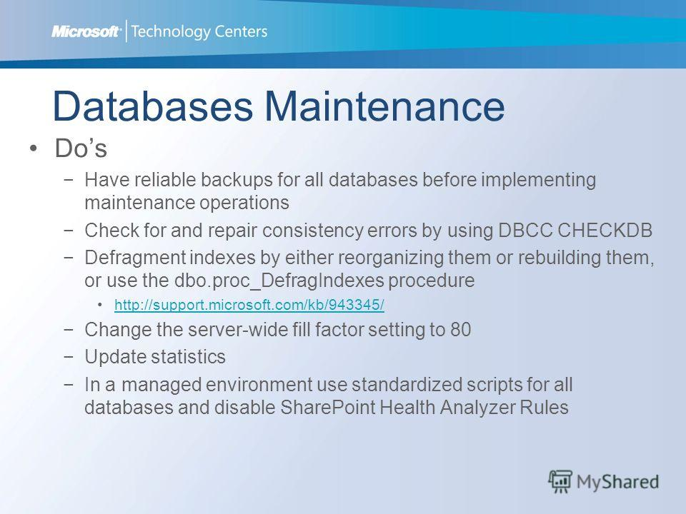 Databases Maintenance Dos Have reliable backups for all databases before implementing maintenance operations Check for and repair consistency errors by using DBCC CHECKDB Defragment indexes by either reorganizing them or rebuilding them, or use the d