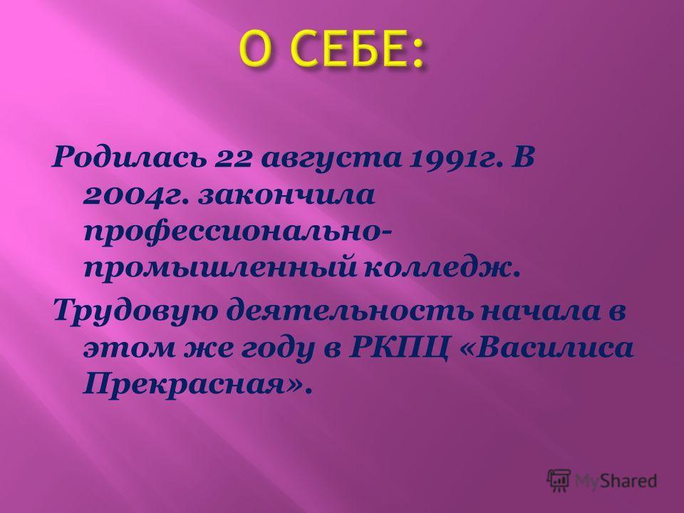 Родилась 22 августа 1991г. В 2004г. закончила профессионально- промышленный колледж. Трудовую деятельность начала в этом же году в РКПЦ «Василиса Прекрасная».