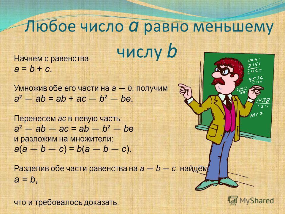 Любое число а равно меньшему числу b Начнем с равенства а = b + c. Умножив обе его части на a b, получим а ² аb = аb + аc b ² be. Перенесем ас в левую часть: а ² аb аc = аb b ² be и разложим на множители: а(а b c) = b(а b c). Разделив обе части равен
