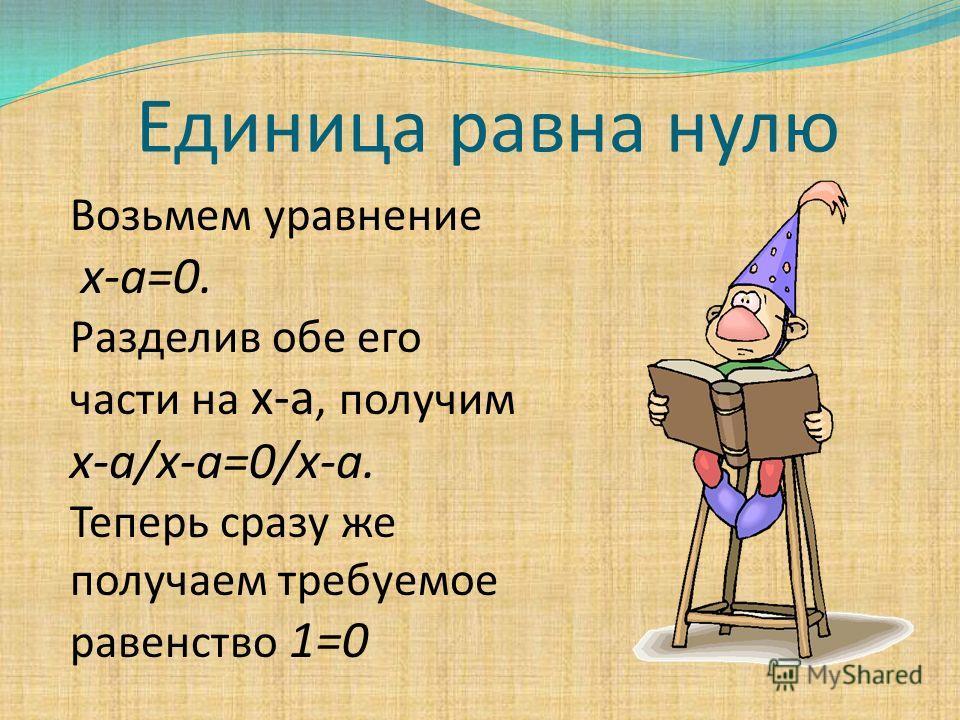 Единица равна нулю Возьмем уравнение x-a=0. Разделив обе его части на х-а, получим х-а/х-а=0/х-а. Теперь сразу же получаем требуемое равенство 1=0