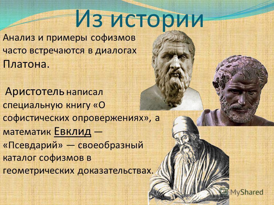 Из истории Анализ и примеры софизмов часто встречаются в диалогах Платона. Аристотель написал специальную книгу «О софистических опровержениях», а математик Евклид «Псевдарий» своеобразный каталог софизмов в геометрических доказательствах.
