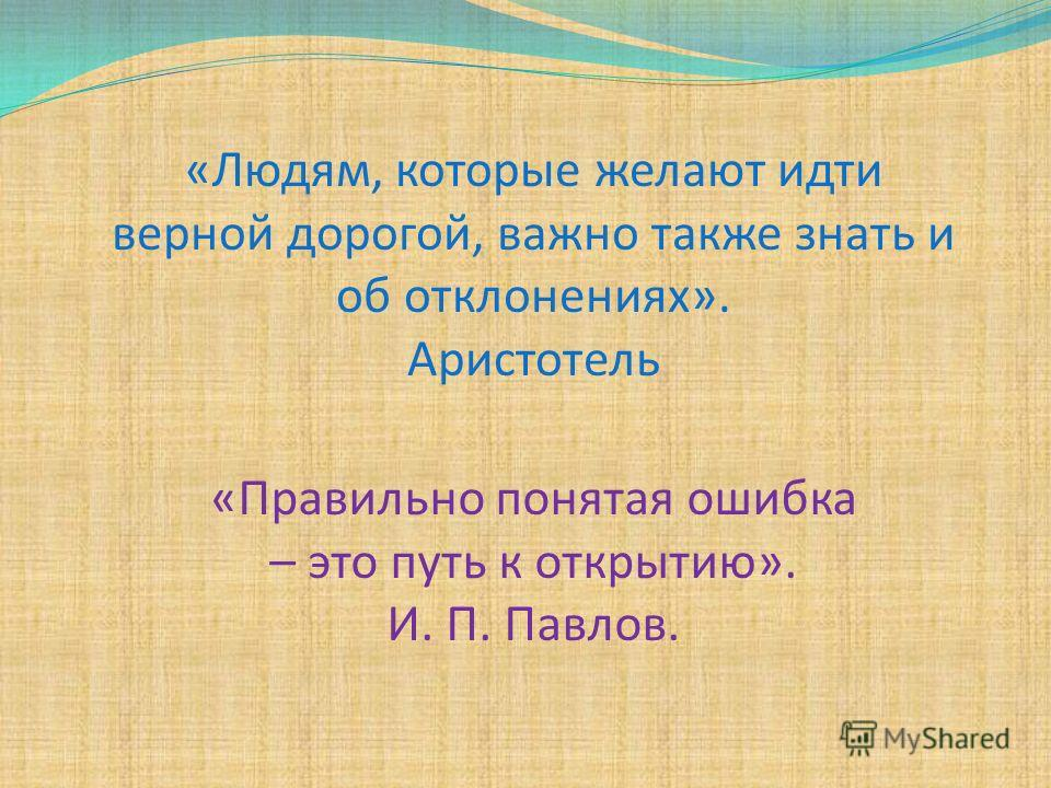 «Людям, которые желают идти верной дорогой, важно также знать и об отклонениях». Аристотель «Правильно понятая ошибка – это путь к открытию». И. П. Павлов.