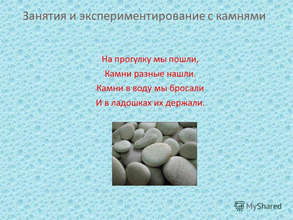 Занятия и экспериментирование с камнями На прогулку мы пошли, Камни разные нашли. Камни в воду мы бросали И в ладошках их держали.