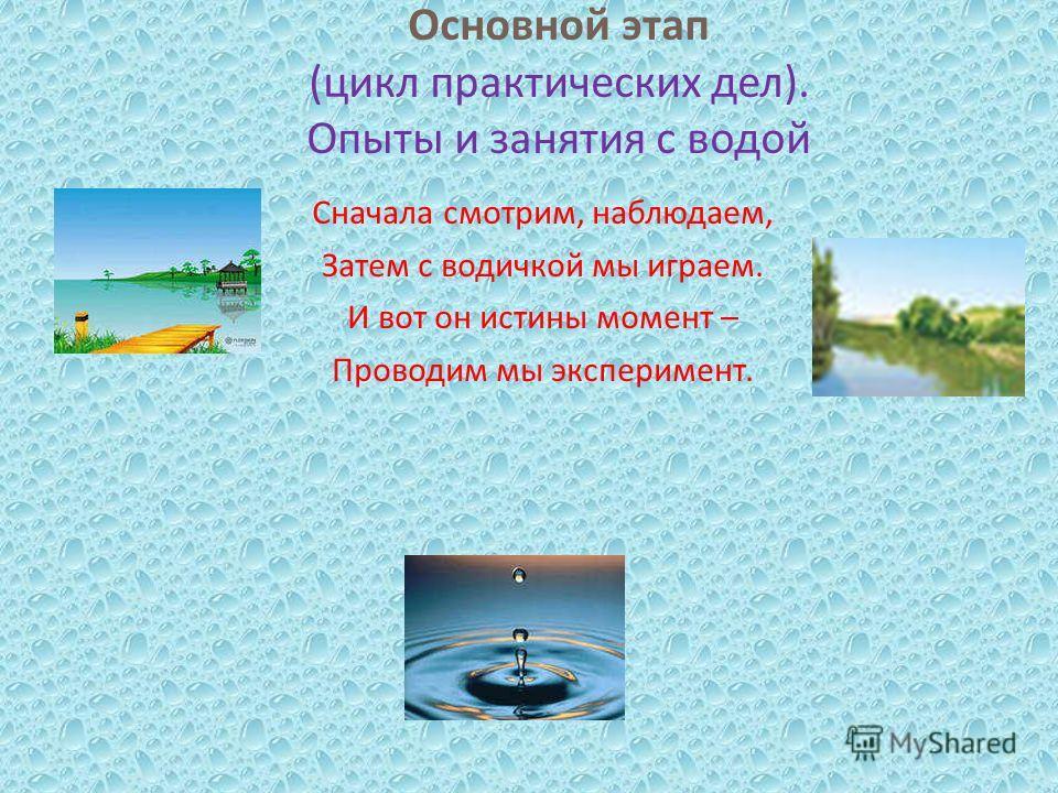Основной этап ( цикл практических дел ). Опыты и занятия с водой Сначала смотрим, наблюдаем, Затем с водичкой мы играем. И вот он истины момент – Проводим мы эксперимент.