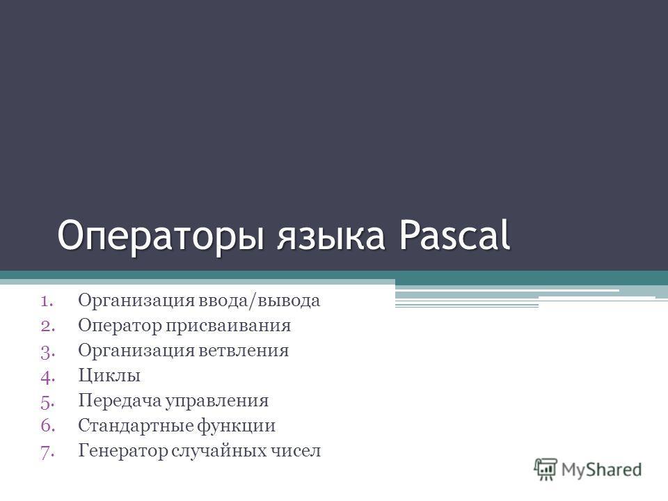 Операторы языка Pascal 1.Организация ввода/вывода 2.Оператор присваивания 3.Организация ветвления 4.Циклы 5.Передача управления 6.Стандартные функции 7.Генератор случайных чисел
