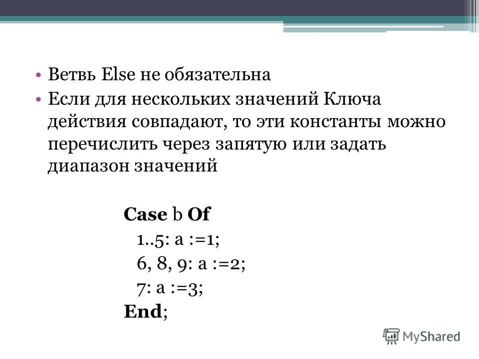 Ветвь Else не обязательна Если для нескольких значений Ключа действия совпадают, то эти константы можно перечислить через запятую или задать диапазон значений Case b Of 1..5: a :=1; 6, 8, 9: a :=2; 7: a :=3; End;