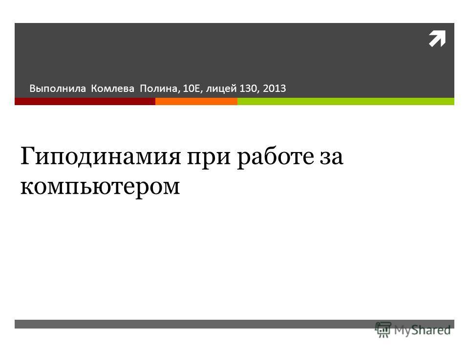 Гиподинамия при работе за компьютером Выполнила Комлева Полина, 10Е, лицей 130, 2013