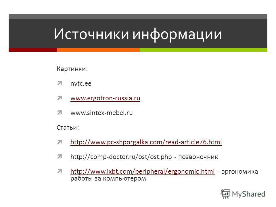 Источники информации Картинки: nvtc.ee www.ergotron-russia.ru www.sintex-mebel.ru Статьи: http://www.pc-shporgalka.com/read-article76.html http://comp-doctor.ru/ost/ost.php - позвоночник http://www.ixbt.com/peripheral/ergonomic.html - эргономика рабо
