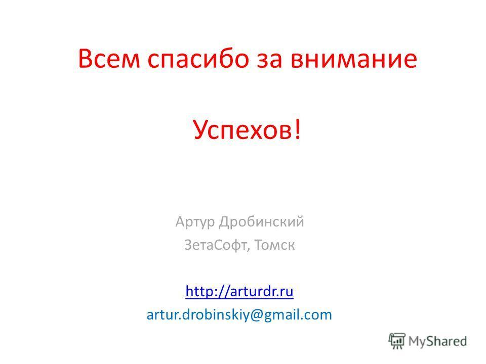 Всем спасибо за внимание Успехов! Артур Дробинский ЗетаСофт, Томск http://arturdr.ru artur.drobinskiy@gmail.com