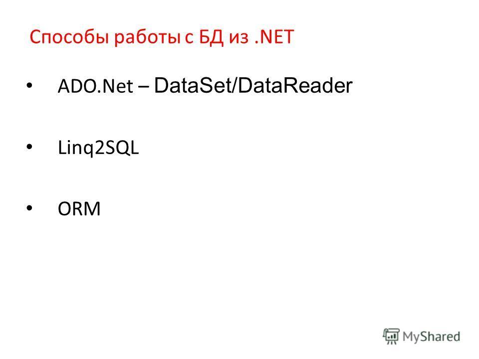 Способы работы с БД из.NET ADO.Net – DataSet/DataReader Linq2SQL ORM