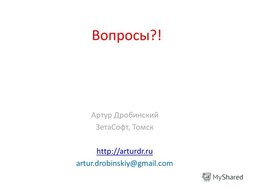 Вопросы?! Артур Дробинский ЗетаСофт, Томск http://arturdr.ru artur.drobinskiy@gmail.com