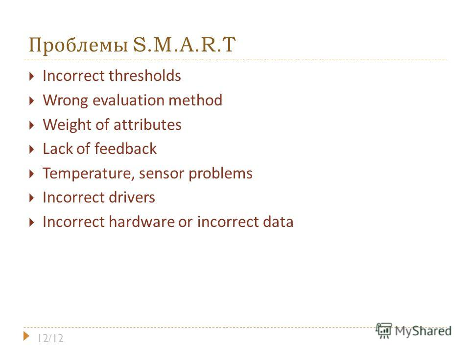 Проблемы S.M.A.R.T Incorrect thresholds Wrong evaluation method Weight of attributes Lack of feedback Temperature, sensor problems Incorrect drivers Incorrect hardware or incorrect data 12/12